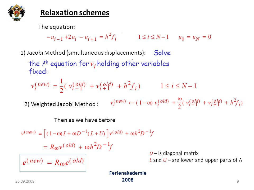 Relaxation schemes The equation: 1) Jacobi Method (simultaneous displacements): 2) Weighted Jacobi Method : D – is diagonal matrix L and U – are lower and upper parts of A Then as we have before 26.09.20089 Ferienakademie 2008