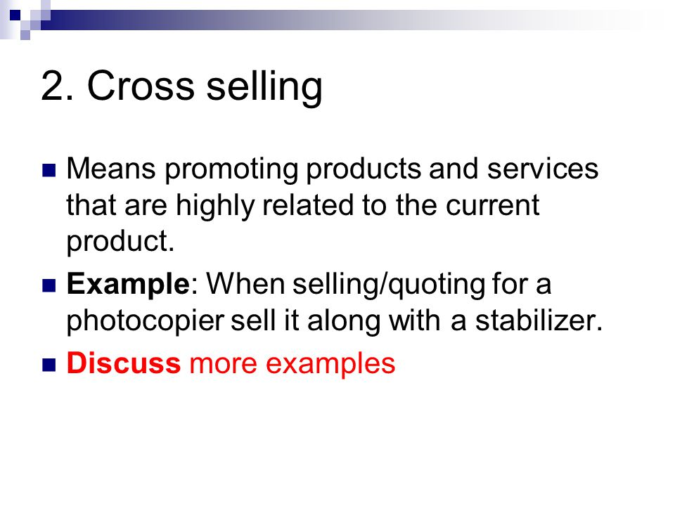 2. Cross selling Means promoting products and services that are highly related to the current product. Example: When selling/quoting for a photocopier