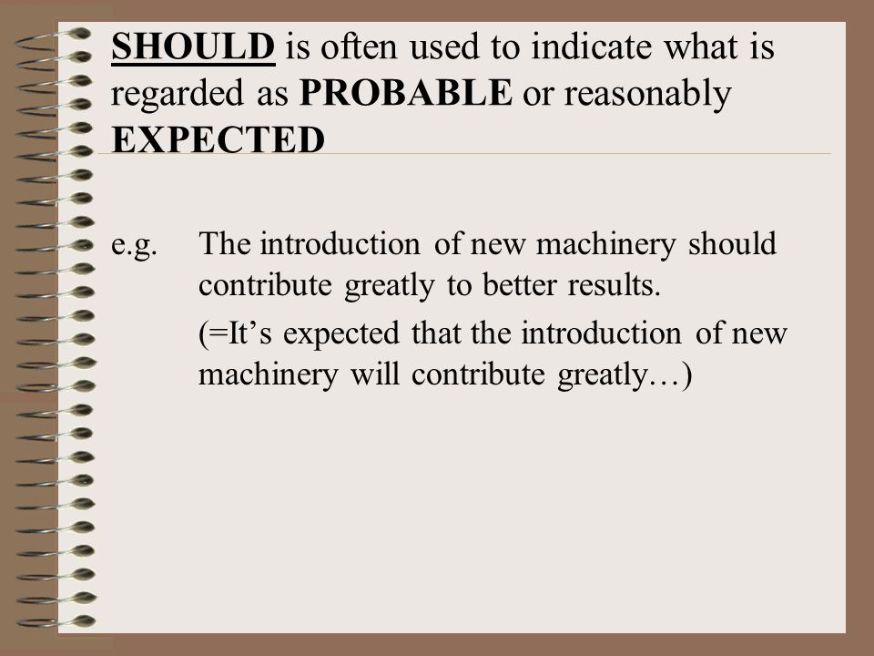 SHOULD is often used to indicate what is regarded as PROBABLE or reasonably EXPECTED e.g.The introduction of new machinery should contribute greatly to better results.