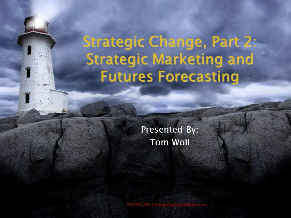 PCCYFS 2012 Annual Spring Conference Strategic Change, Part 2: Strategic Marketing and Futures Forecasting Presented By: Tom Woll