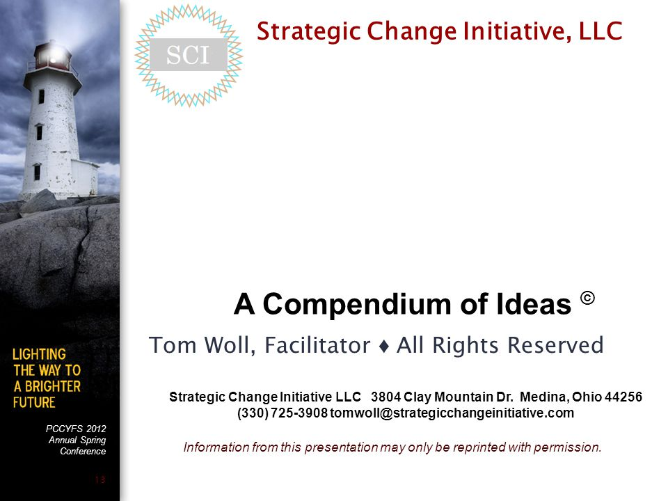 PCCYFS 2012 Annual Spring Conference 13 A Compendium of Ideas © Strategic Change Initiative, LLC Tom Woll, Facilitator ♦ All Rights Reserved Strategic