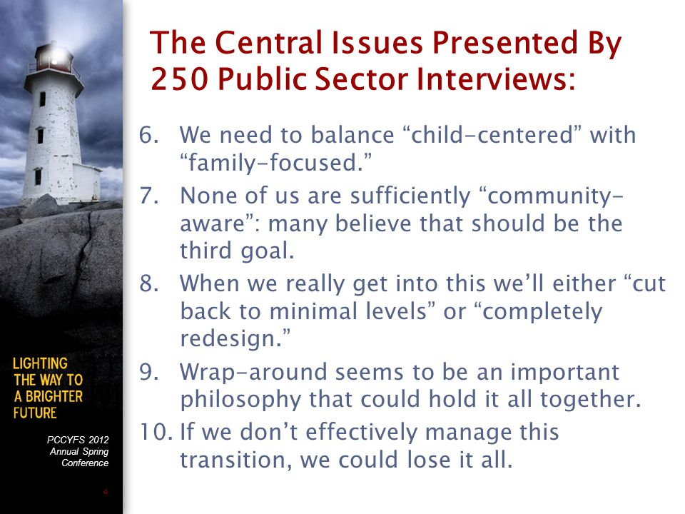 PCCYFS 2012 Annual Spring Conference 4 The Central Issues Presented By 250 Public Sector Interviews: 6.We need to balance child-centered with family-focused. 7.None of us are sufficiently community- aware : many believe that should be the third goal.