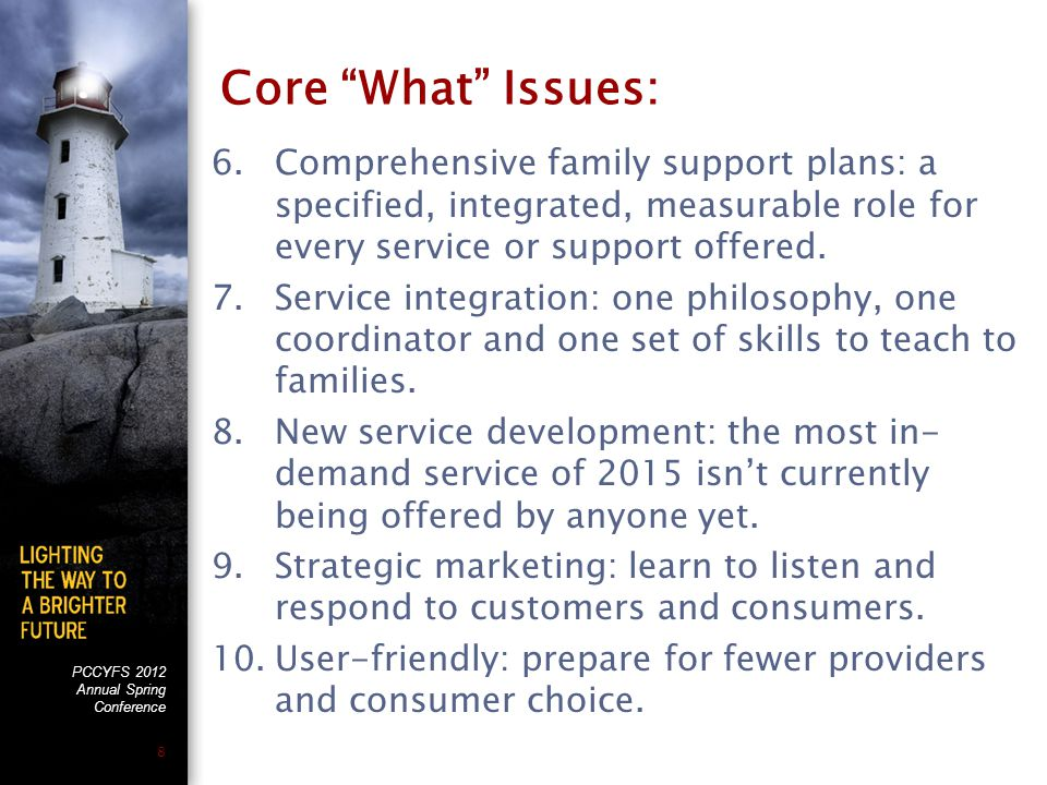 PCCYFS 2012 Annual Spring Conference 8 Core What Issues: 6.Comprehensive family support plans: a specified, integrated, measurable role for every service or support offered.