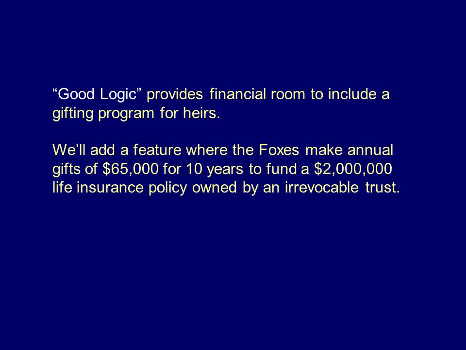 Good Logic provides financial room to include a gifting program for heirs.