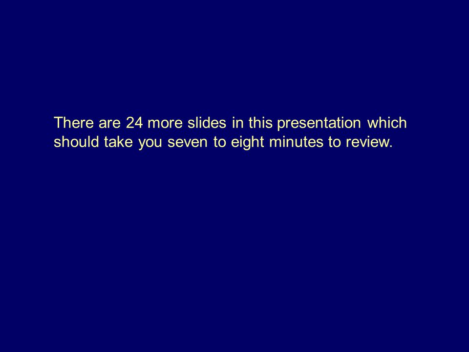 There are 24 more slides in this presentation which should take you seven to eight minutes to review.