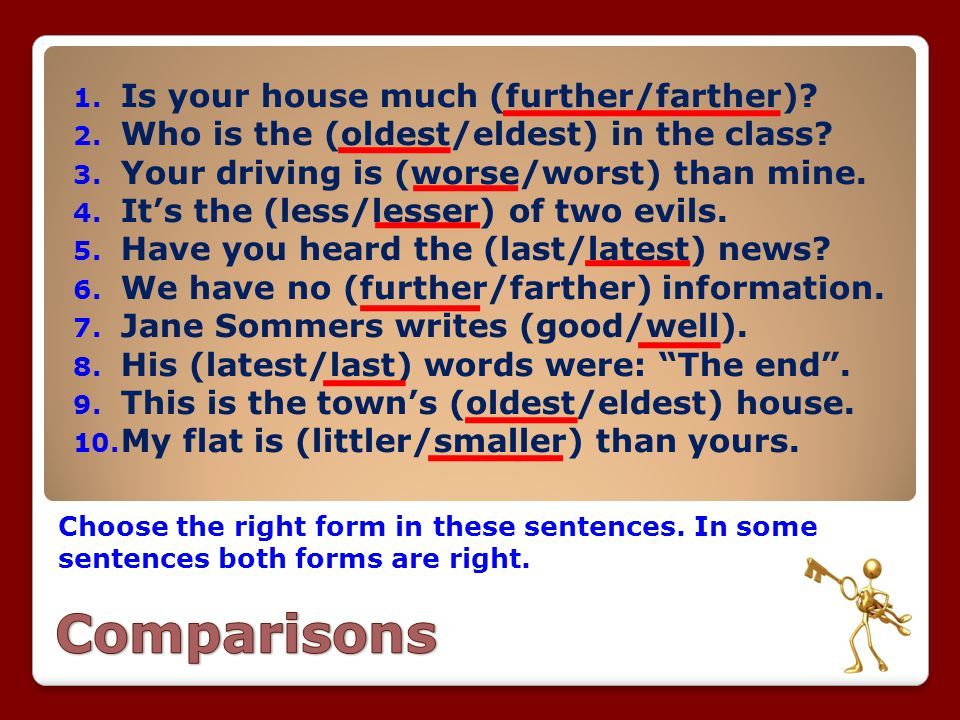 Choose the right form in these sentences. In some sentences both forms are right. 1. Is your house much (further/farther)? 2. Who is the (oldest/eldes