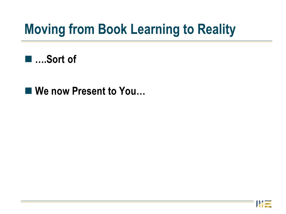 Moving from Book Learning to Reality ….Sort of We now Present to You…