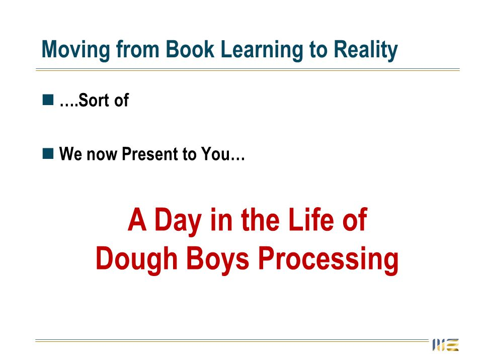 Moving from Book Learning to Reality ….Sort of We now Present to You… A Day in the Life of Dough Boys Processing