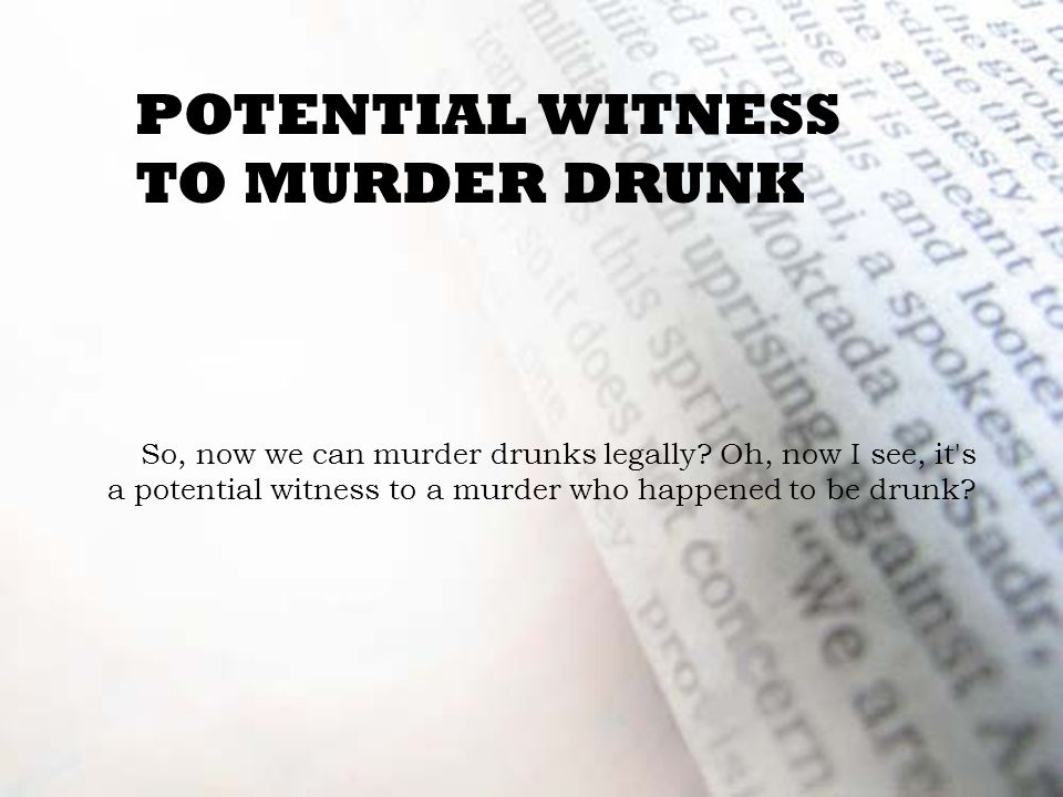 POTENTIAL WITNESS TO MURDER DRUNK So, now we can murder drunks legally.