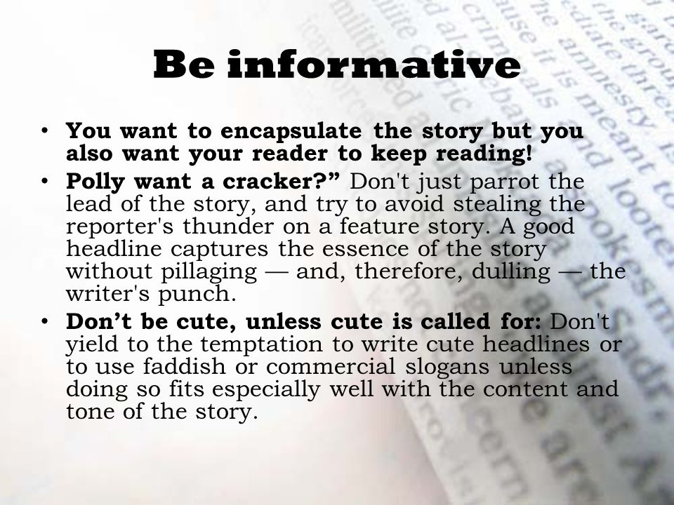 Be informative You want to encapsulate the story but you also want your reader to keep reading.