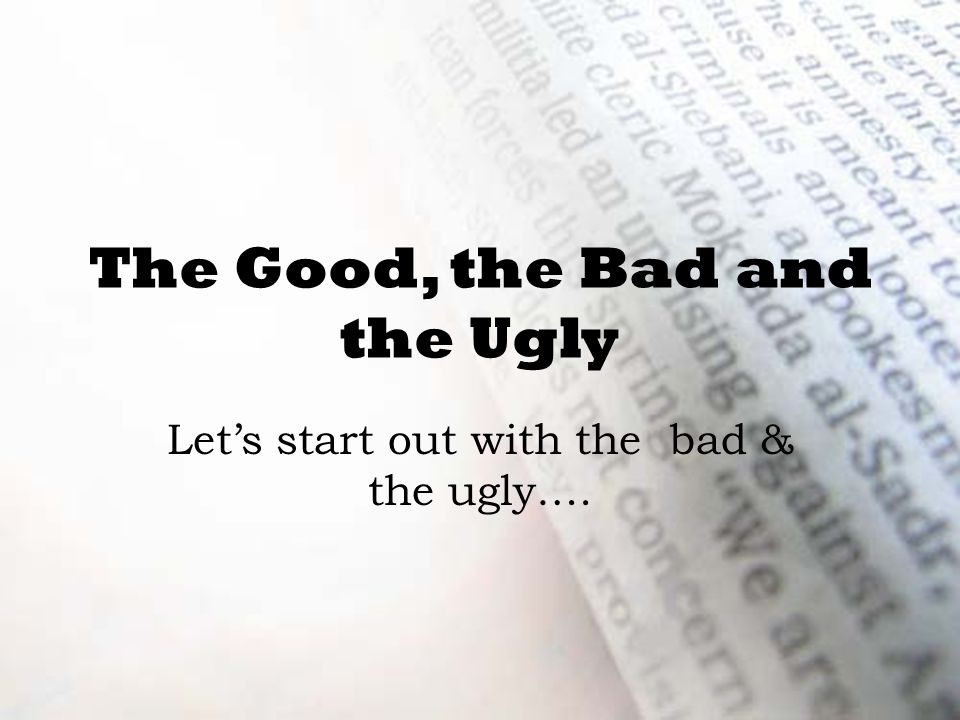 The Good, the Bad and the Ugly Let's start out with the bad & the ugly….