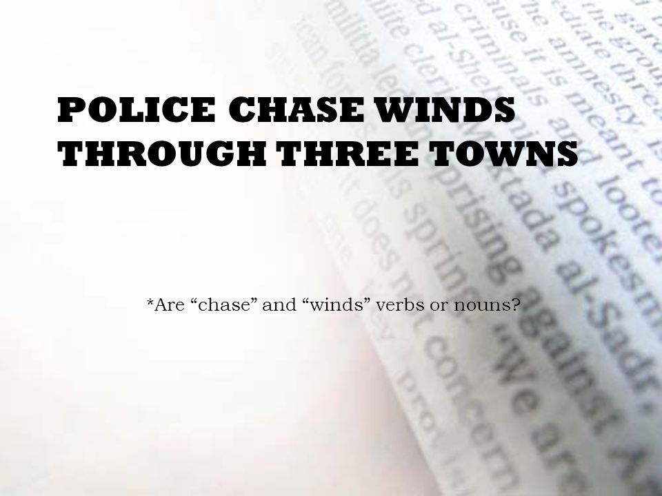 POLICE CHASE WINDS THROUGH THREE TOWNS *Are chase and winds verbs or nouns