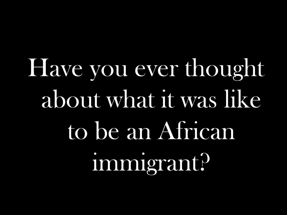Have you ever thought about what it was like to be an African immigrant