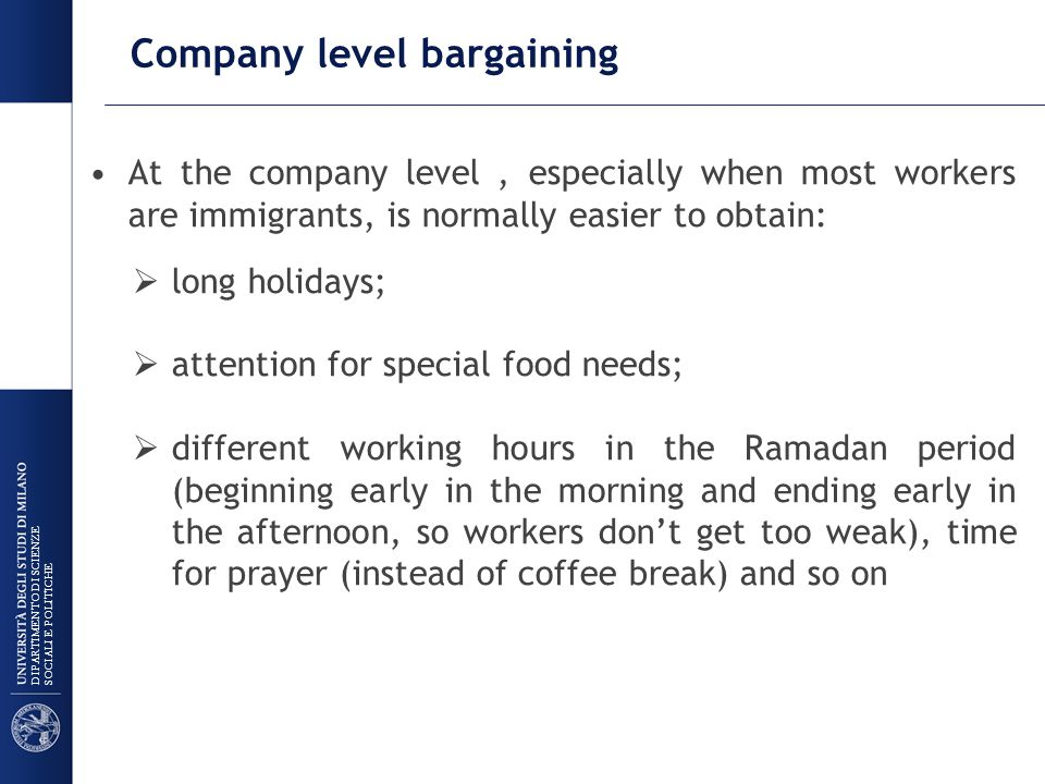 Company level bargaining At the company level, especially when most workers are immigrants, is normally easier to obtain:  long holidays;  attention for special food needs;  different working hours in the Ramadan period (beginning early in the morning and ending early in the afternoon, so workers don't get too weak), time for prayer (instead of coffee break) and so on DIPARTIMENTO DI SCIENZE SOCIALI E POLITICHE