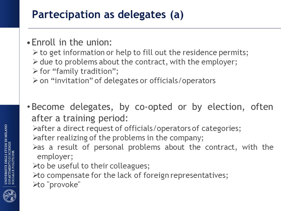 Partecipation as delegates (a) Enroll in the union:  to get information or help to fill out the residence permits;  due to problems about the contract, with the employer;  for family tradition ;  on invitation of delegates or officials/operators Become delegates, by co-opted or by election, often after a training period:  after a direct request of officials/operators of categories;  after realizing of the problems in the company;  as a result of personal problems about the contract, with the employer;  to be useful to their colleagues;  to compensate for the lack of foreign representatives;  to provoke DIPARTIMENTO DI SCIENZE SOCIALI E POLITICIHE