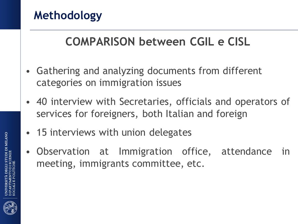 DIPARTIMENTO DI SCIENZE SOCIALI E POLITICHE Methodology COMPARISON between CGIL e CISL Gathering and analyzing documents from different categories on immigration issues 40 interview with Secretaries, officials and operators of services for foreigners, both Italian and foreign 15 interviews with union delegates Observation at Immigration office, attendance in meeting, immigrants committee, etc.