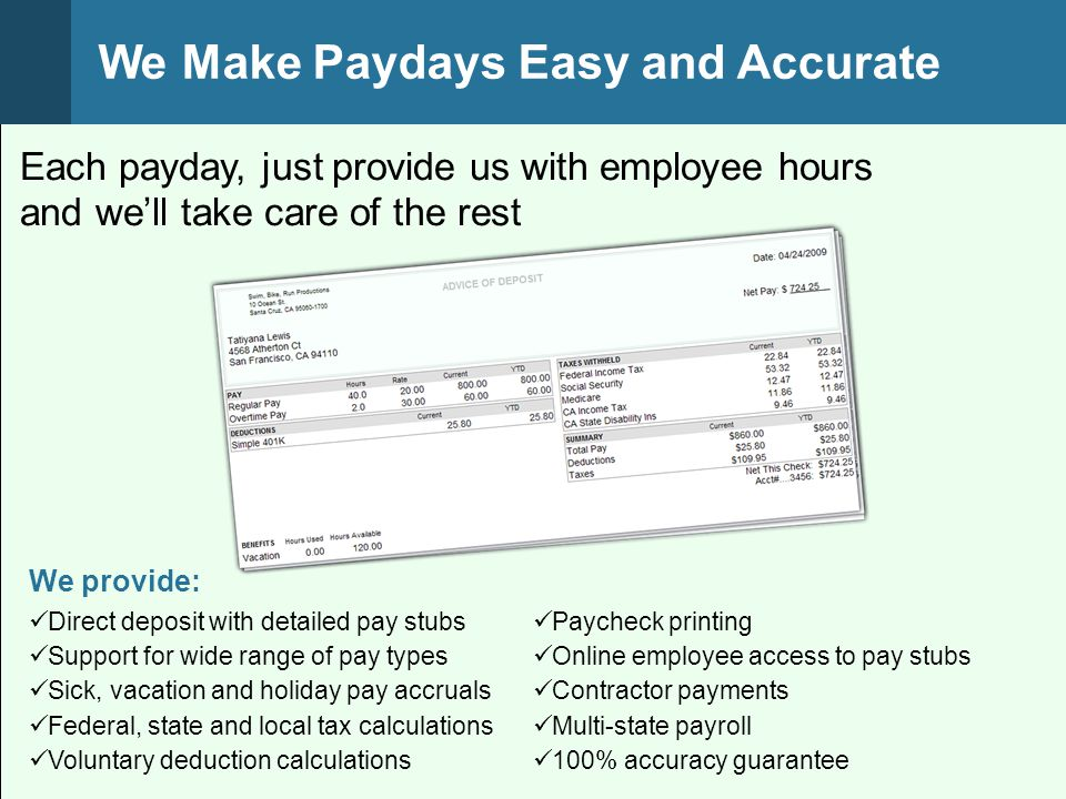 We provide: Each payday, just provide us with employee hours and we'll take care of the rest We Make Paydays Easy and Accurate Direct deposit with detailed pay stubs Support for wide range of pay types Sick, vacation and holiday pay accruals Federal, state and local tax calculations Voluntary deduction calculations Paycheck printing Online employee access to pay stubs Contractor payments Multi-state payroll 100% accuracy guarantee