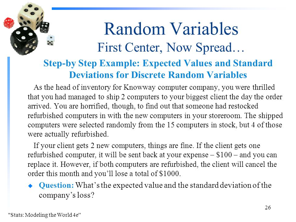 Random Variables First Center, Now Spread… Step-by Step Example: Expected Values and Standard Deviations for Discrete Random Variables As the head of inventory for Knowway computer company, you were thrilled that you had managed to ship 2 computers to your biggest client the day the order arrived.