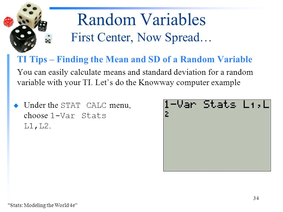 Random Variables First Center, Now Spread… TI Tips – Finding the Mean and SD of a Random Variable You can easily calculate means and standard deviation for a random variable with your TI.
