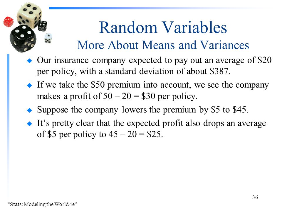 Random Variables More About Means and Variances u Our insurance company expected to pay out an average of $20 per policy, with a standard deviation of about $387.