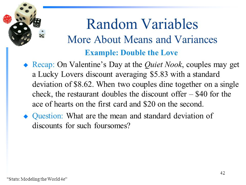 Random Variables More About Means and Variances Example: Double the Love u Recap: On Valentine's Day at the Quiet Nook, couples may get a Lucky Lovers discount averaging $5.83 with a standard deviation of $8.62.