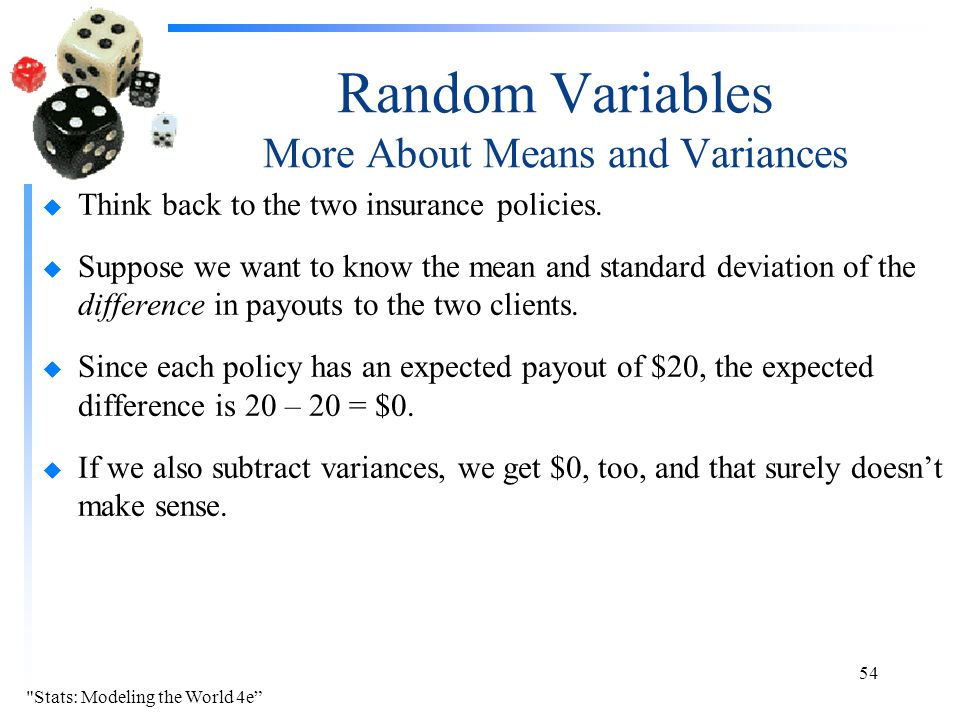 Random Variables More About Means and Variances u Think back to the two insurance policies. u Suppose we want to know the mean and standard deviation