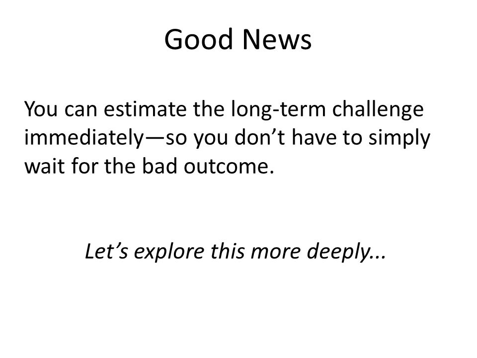 Let's explore this more deeply... You can estimate the long-term challenge immediately—so you don't have to simply wait for the bad outcome. Good News