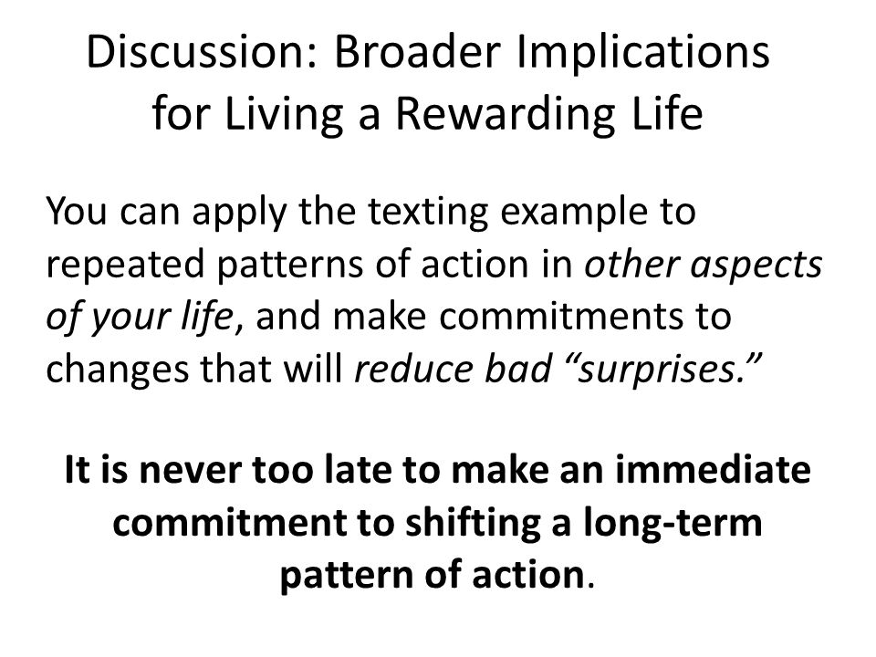 You can apply the texting example to repeated patterns of action in other aspects of your life, and make commitments to changes that will reduce bad ""
