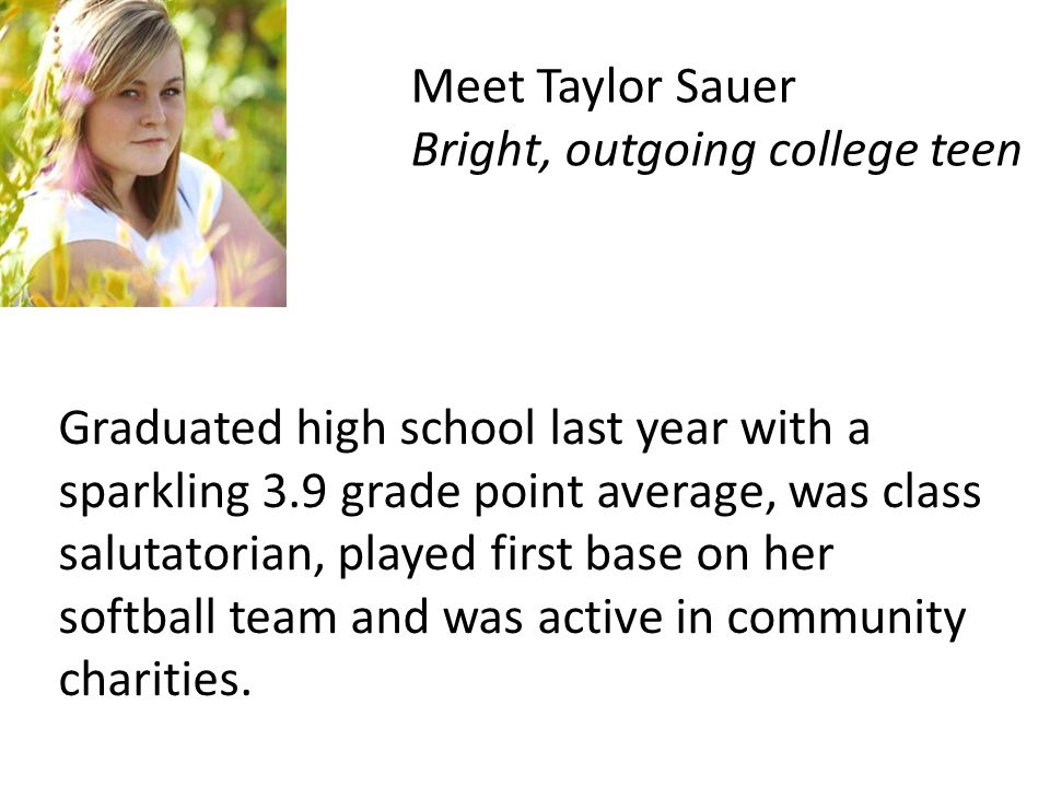 Meet Taylor Sauer Bright, outgoing college teen Graduated high school last year with a sparkling 3.9 grade point average, was class salutatorian, played first base on her softball team and was active in community charities.