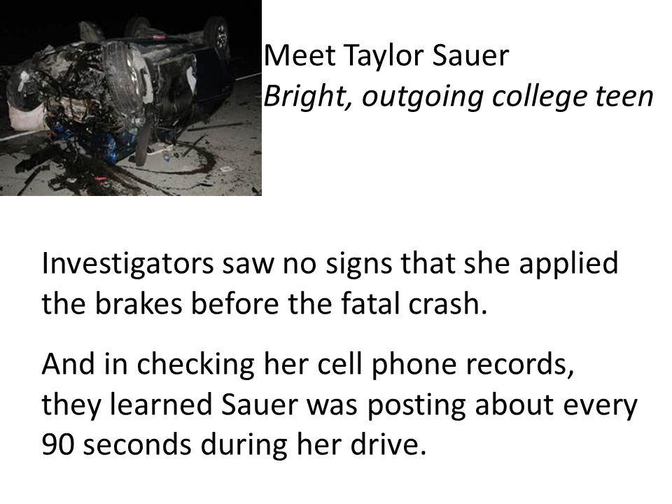 Investigators saw no signs that she applied the brakes before the fatal crash. And in checking her cell phone records, they learned Sauer was posting