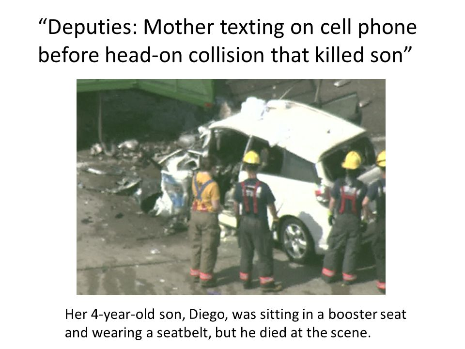 Deputies: Mother texting on cell phone before head-on collision that killed son Her 4-year-old son, Diego, was sitting in a booster seat and wearing a seatbelt, but he died at the scene.