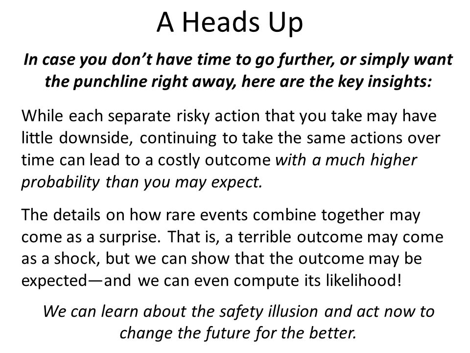 A Heads Up In case you don't have time to go further, or simply want the punchline right away, here are the key insights: While each separate risky action that you take may have little downside, continuing to take the same actions over time can lead to a costly outcome with a much higher probability than you may expect.