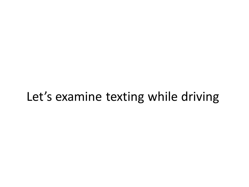 Let's examine texting while driving