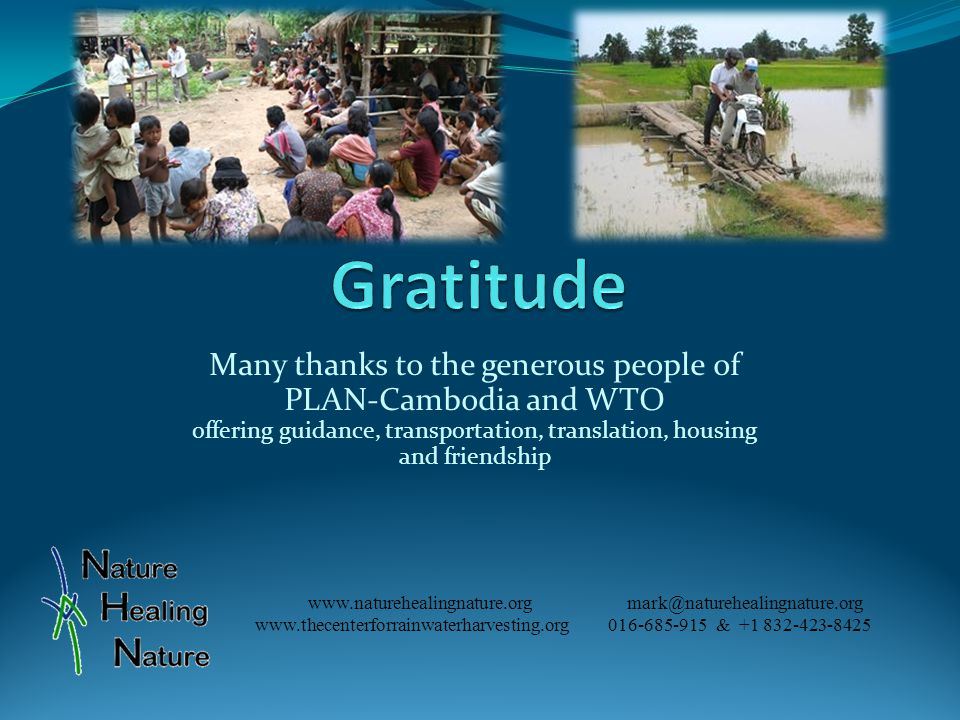 Many thanks to the generous people of PLAN-Cambodia and WTO offering guidance, transportation, translation, housing and friendship www.naturehealingnature.org mark@naturehealingnature.org www.thecenterforrainwaterharvesting.org 016-685-915 & +1 832-423-8425
