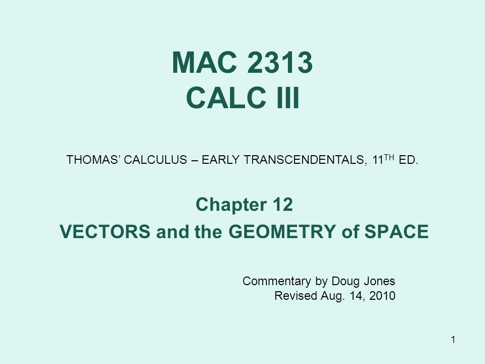 1 MAC 2313 CALC III Chapter 12 VECTORS and the GEOMETRY of SPACE THOMAS' CALCULUS – EARLY TRANSCENDENTALS, 11 TH ED.