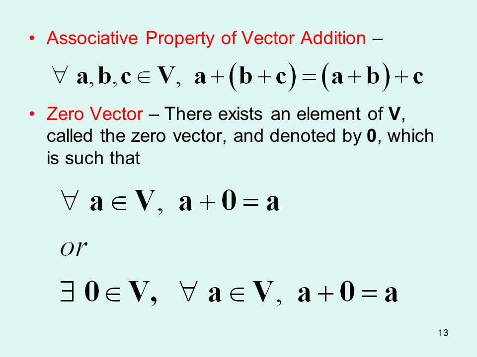 13 Associative Property of Vector Addition – Zero Vector – There exists an element of V, called the zero vector, and denoted by 0, which is such that