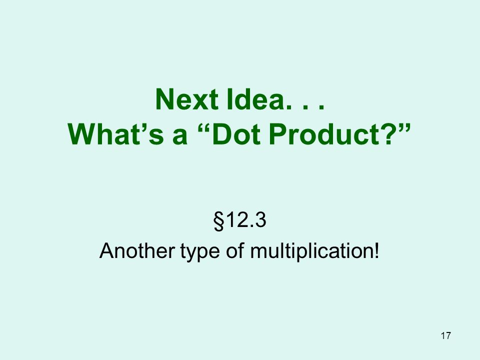 Next Idea... What's a Dot Product §12.3 Another type of multiplication! 17