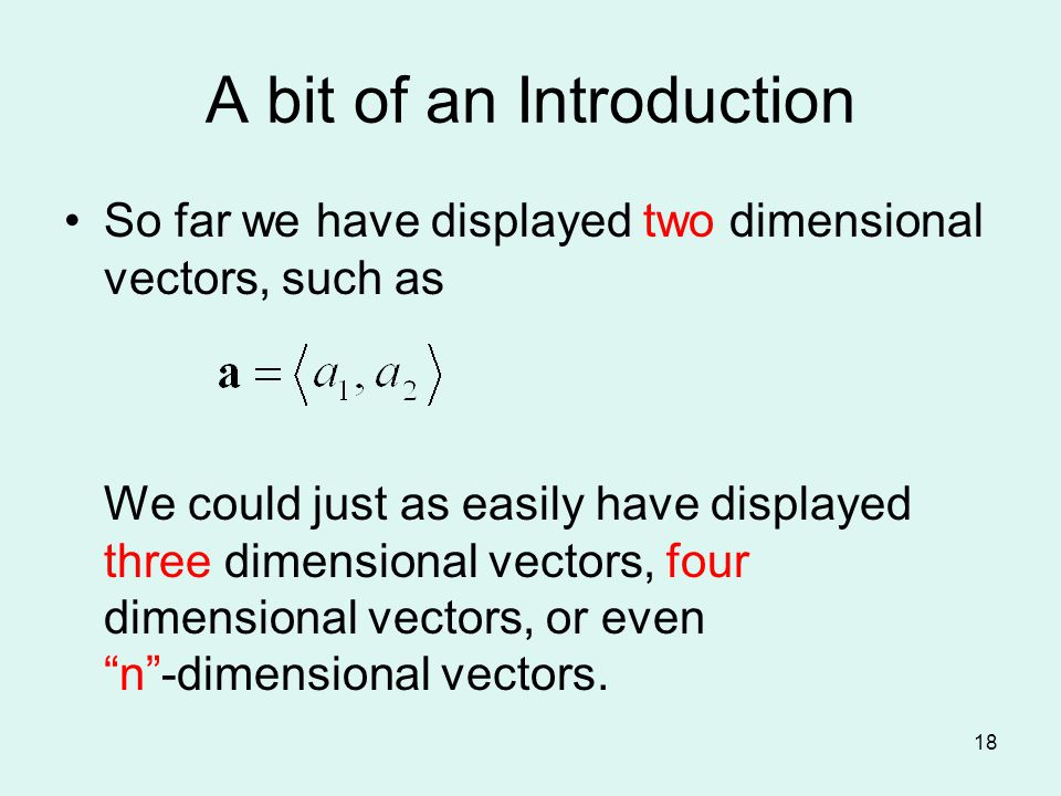 A bit of an Introduction So far we have displayed two dimensional vectors, such as We could just as easily have displayed three dimensional vectors, four dimensional vectors, or even n -dimensional vectors.