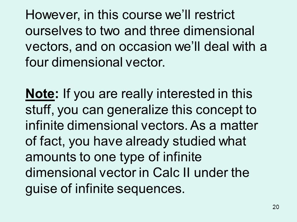 20 However, in this course we'll restrict ourselves to two and three dimensional vectors, and on occasion we'll deal with a four dimensional vector.