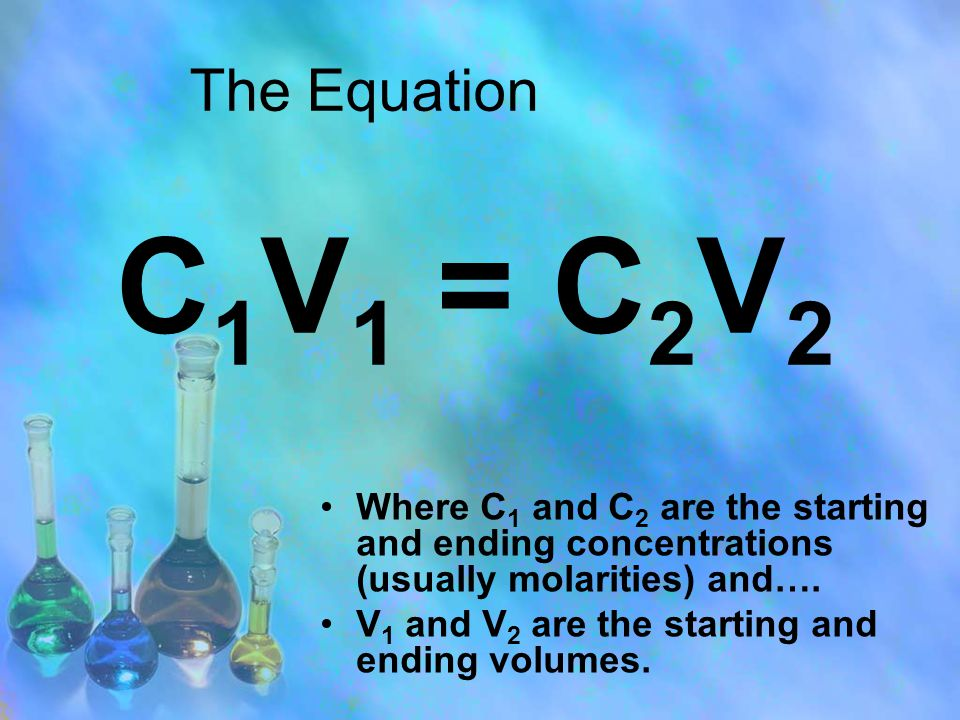 The Equation Where C 1 and C 2 are the starting and ending concentrations (usually molarities) and….
