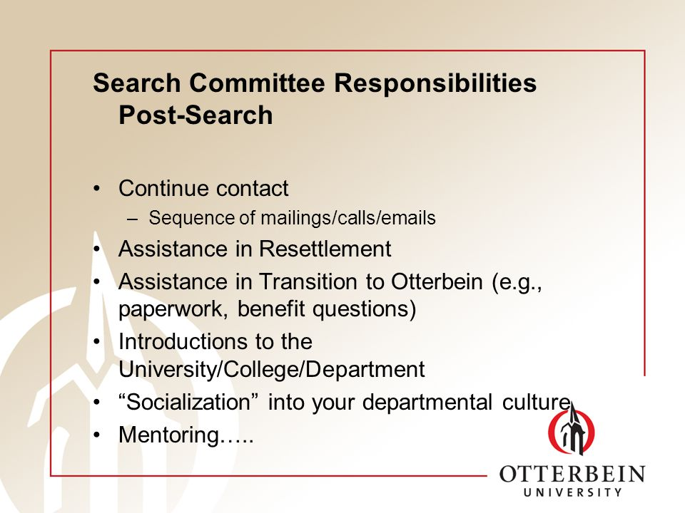 Search Committee Responsibilities Post-Search Continue contact –Sequence of mailings/calls/emails Assistance in Resettlement Assistance in Transition to Otterbein (e.g., paperwork, benefit questions) Introductions to the University/College/Department Socialization into your departmental culture Mentoring…..