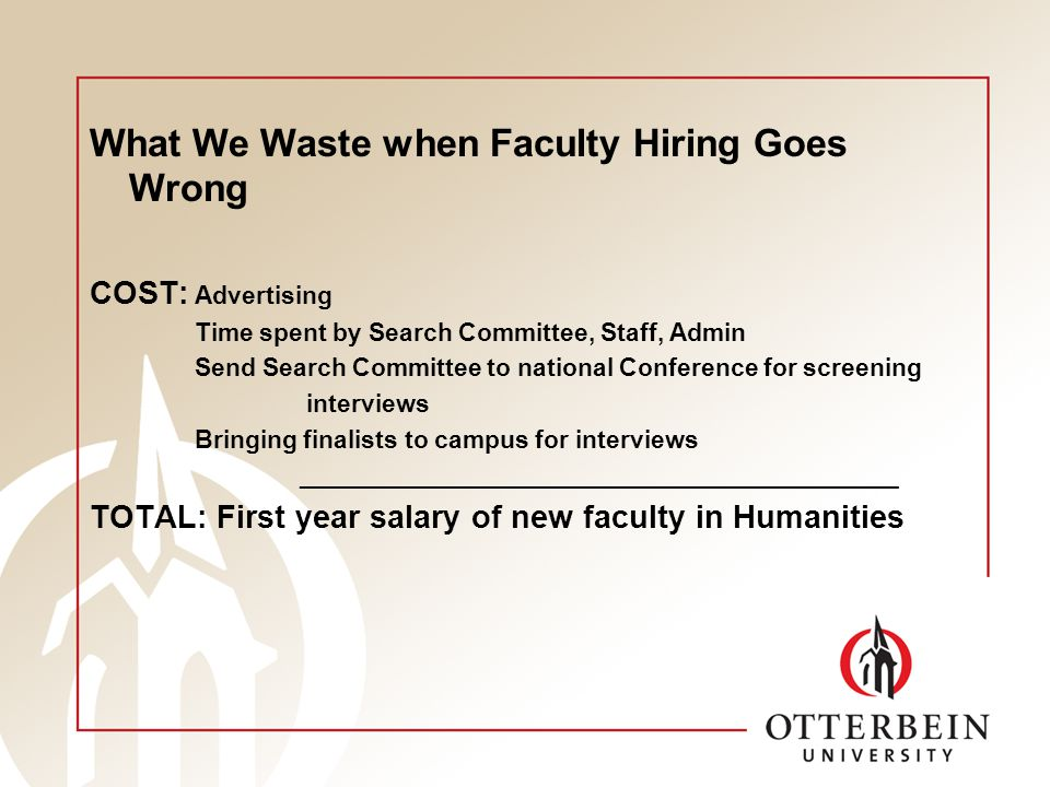 What We Waste when Faculty Hiring Goes Wrong COST: Advertising Time spent by Search Committee, Staff, Admin Send Search Committee to national Conference for screening interviews Bringing finalists to campus for interviews ___________________________________________ TOTAL: First year salary of new faculty in Humanities
