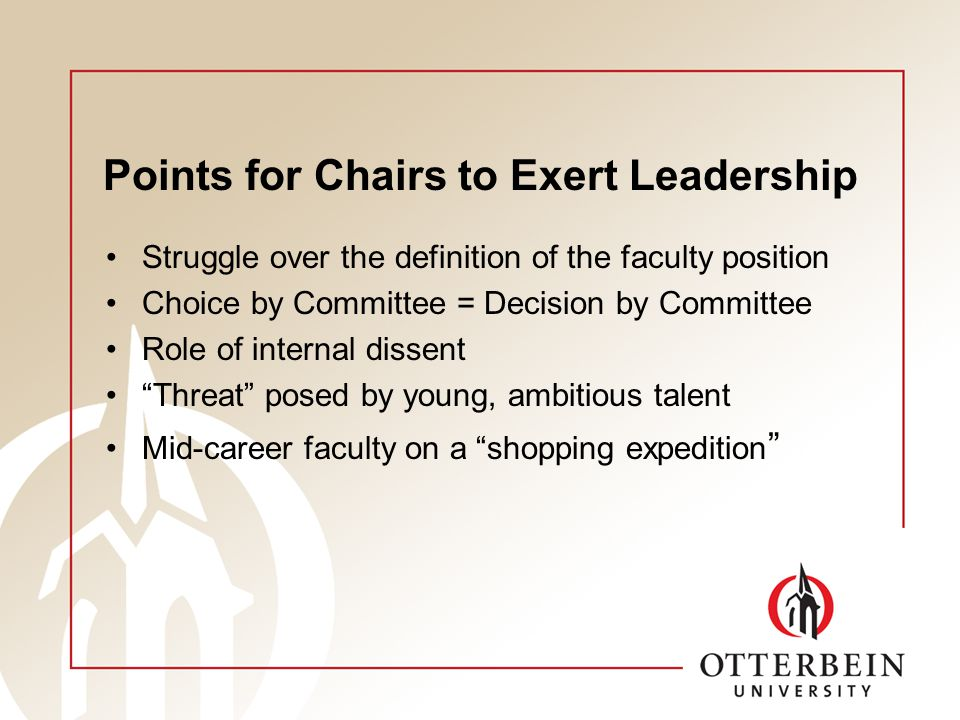 Points for Chairs to Exert Leadership Struggle over the definition of the faculty position Choice by Committee = Decision by Committee Role of internal dissent Threat posed by young, ambitious talent Mid-career faculty on a shopping expedition