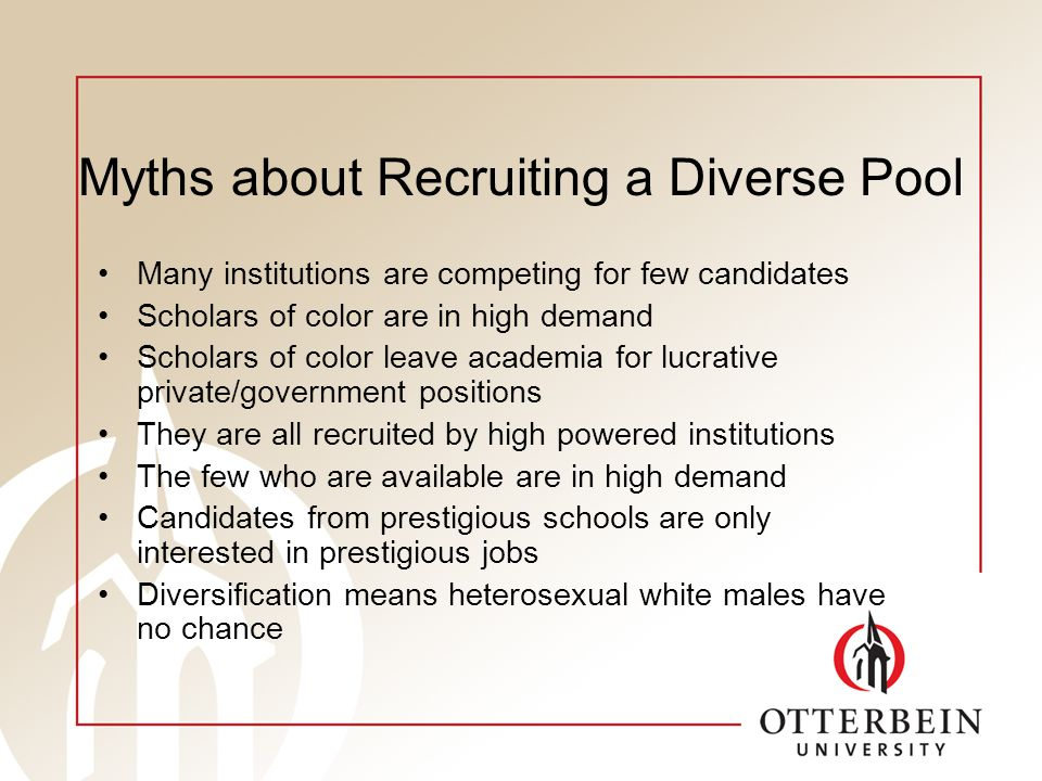 Myths about Recruiting a Diverse Pool Many institutions are competing for few candidates Scholars of color are in high demand Scholars of color leave academia for lucrative private/government positions They are all recruited by high powered institutions The few who are available are in high demand Candidates from prestigious schools are only interested in prestigious jobs Diversification means heterosexual white males have no chance