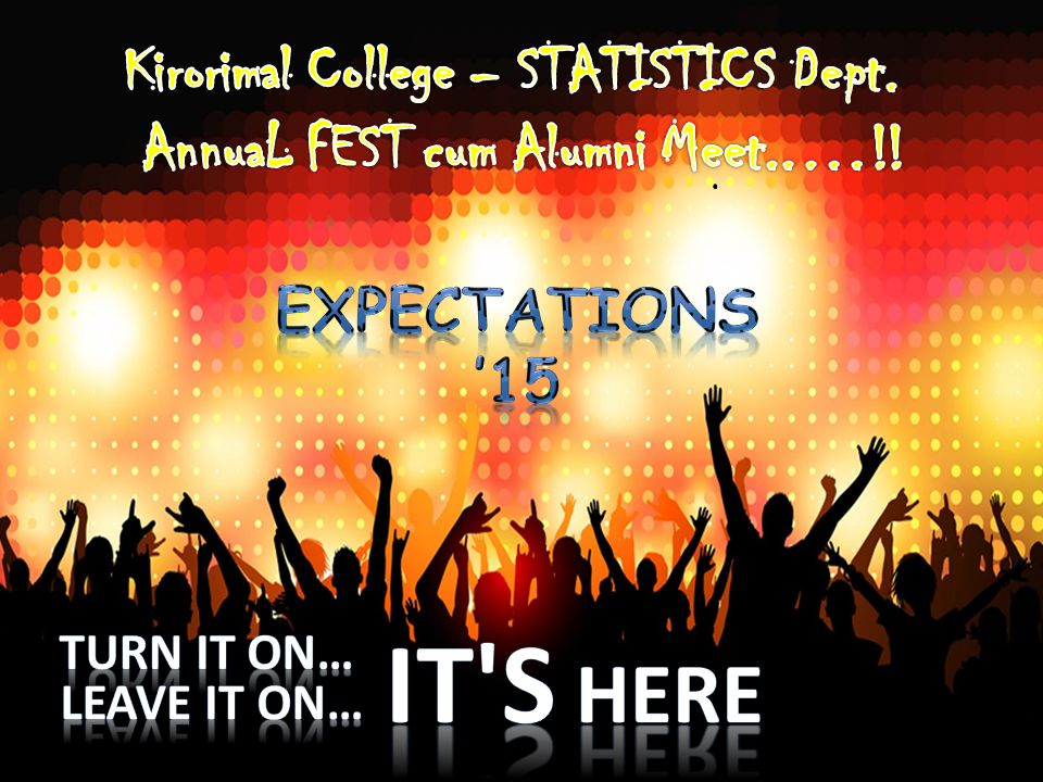 Expectations EXPECTATIONS, organized by department of Statistics, Kirori Mal College, marked it's beginning at a very small scale; however through the years, Expectations has matured to become one of the most eagerly awaited cultural fest in Kirori Mal College, University of Delhi, with participants in hundreds and audiences in thousands.