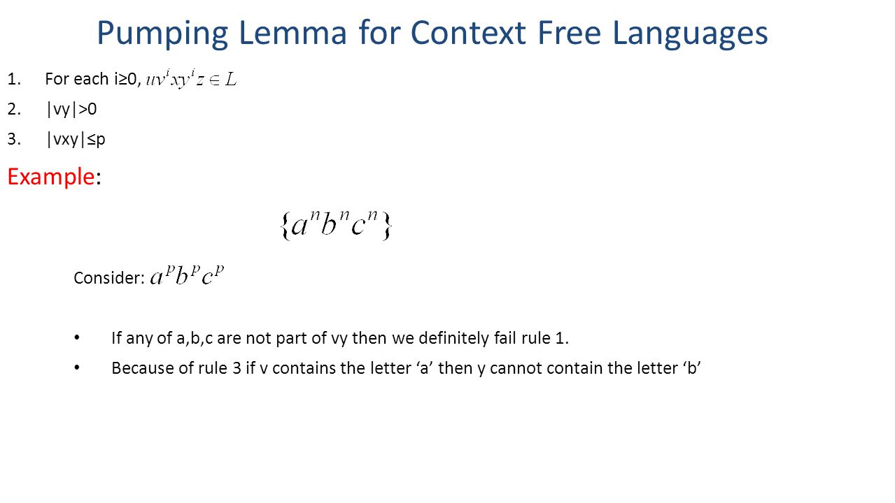 Pumping Lemma for Context Free Languages 1.For each i≥0, 2.|vy|>0 3.|vxy|≤p Example: Consider: If any of a,b,c are not part of vy then we definitely fail rule 1.