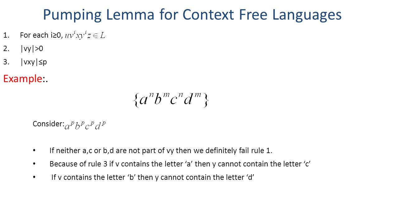 Pumping Lemma for Context Free Languages 1.For each i≥0, 2.|vy|>0 3.|vxy|≤p Example:. Consider: If neither a,c or b,d are not part of vy then we defin