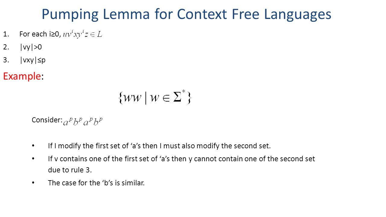 Pumping Lemma for Context Free Languages 1.For each i≥0, 2.|vy|>0 3.|vxy|≤p Example: Consider: If I modify the first set of 'a's then I must also modi