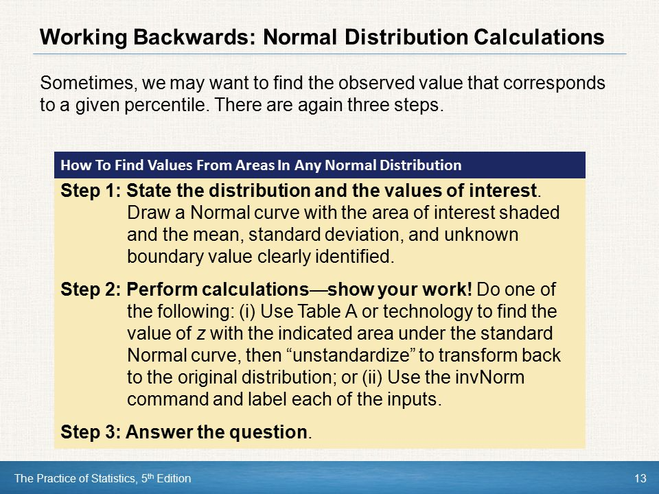 The Practice of Statistics, 5 th Edition13 Working Backwards: Normal Distribution Calculations Sometimes, we may want to find the observed value that