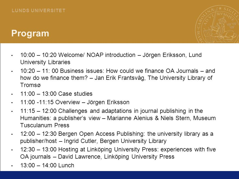 2 L U N D S U N I V E R S I T E T Program 10:00 – 10:20 Welcome/ NOAP introduction – Jörgen Eriksson, Lund University Libraries 10:20 – 11: 00 Business issues: How could we finance OA Journals – and how do we finance them.